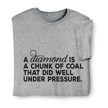 Diamond is Coal Under Pressure Shirts