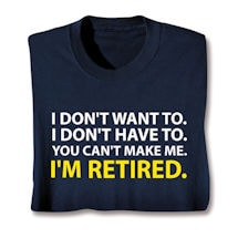 Product Image for I Don't Want To. I Don't Have To. You Can't Make Me. I'm Retired. T-Shirts