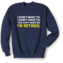 Alternate Image 1 for I Don't Want To. I Don't Have To. You Can't Make Me. I'm Retired. T-Shirts