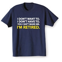 Alternate Image 2 for I Don't Want To. I Don't Have To. You Can't Make Me. I'm Retired. T-Shirts